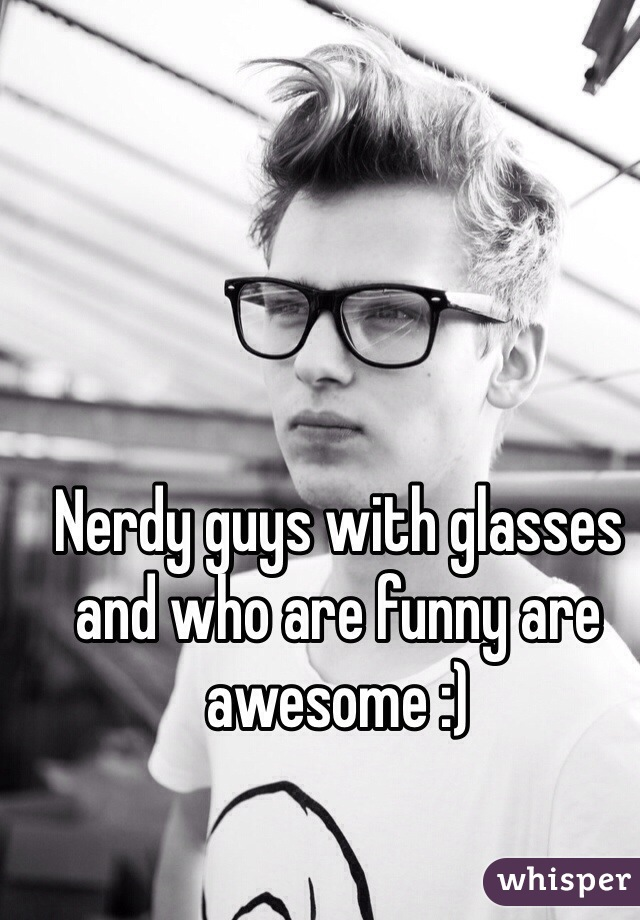 Nerdy guys with glasses and who are funny are awesome :)