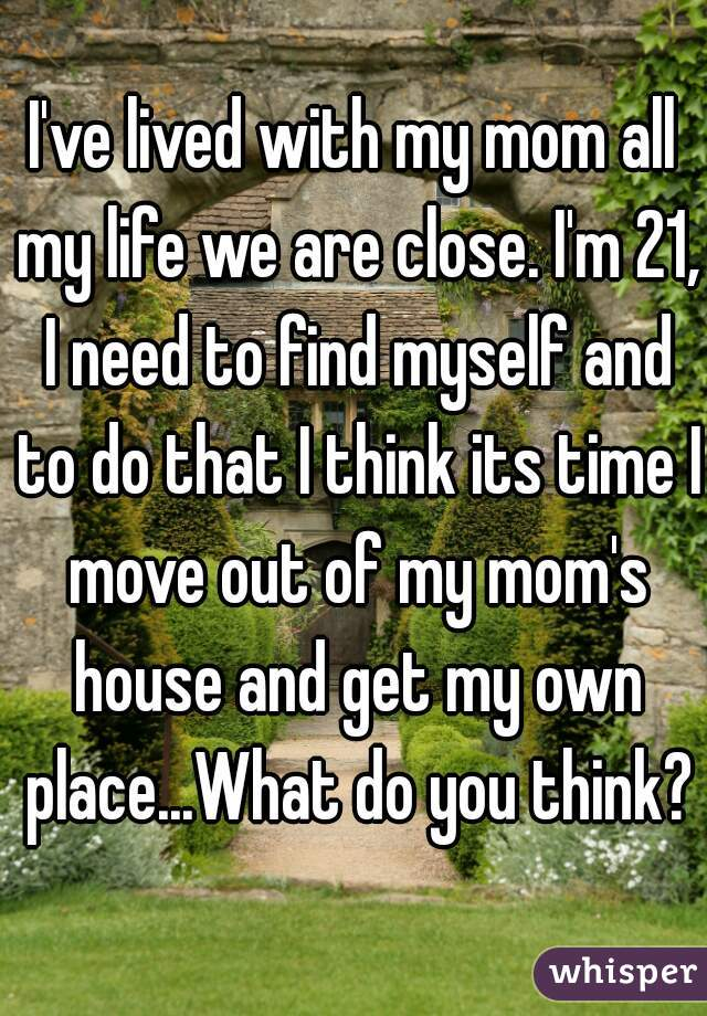 I've lived with my mom all my life we are close. I'm 21, I need to find myself and to do that I think its time I move out of my mom's house and get my own place...What do you think?