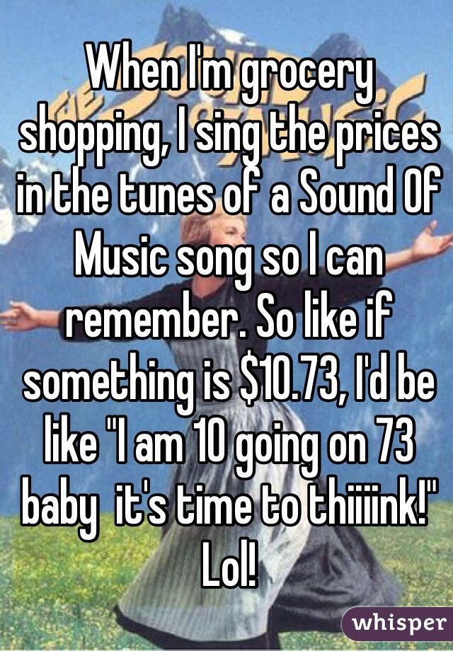 """When I'm grocery shopping, I sing the prices in the tunes of a Sound Of Music song so I can remember. So like if something is $10.73, I'd be like """"I am 10 going on 73 baby  it's time to thiiiink!"""" Lol!"""