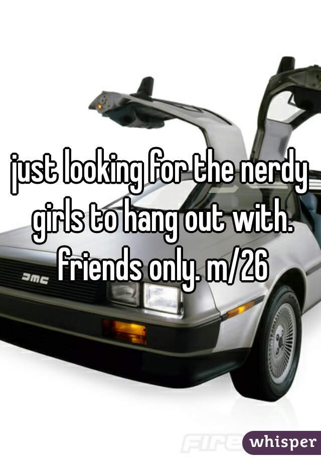 just looking for the nerdy girls to hang out with. friends only. m/26