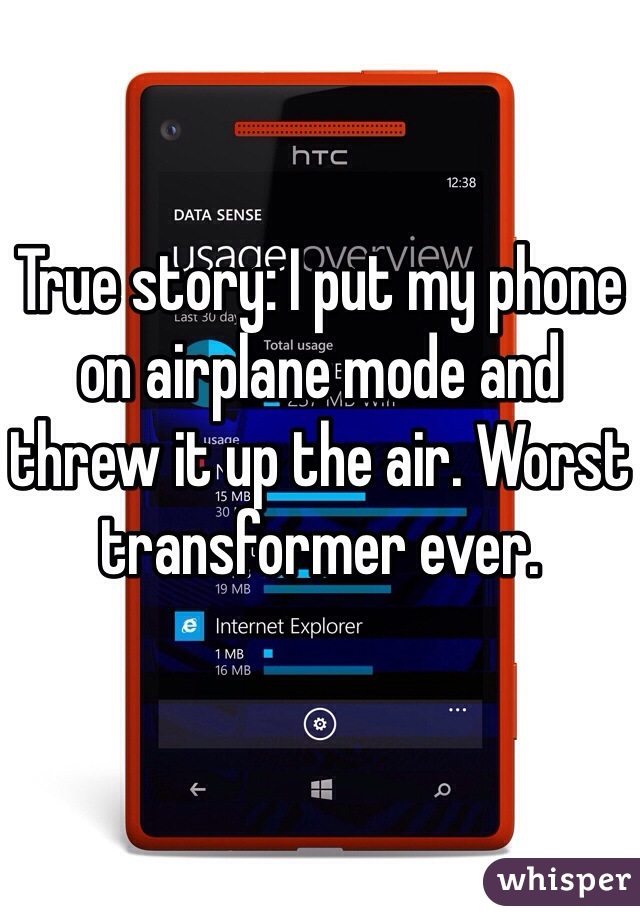 True story: I put my phone on airplane mode and threw it up the air. Worst transformer ever.