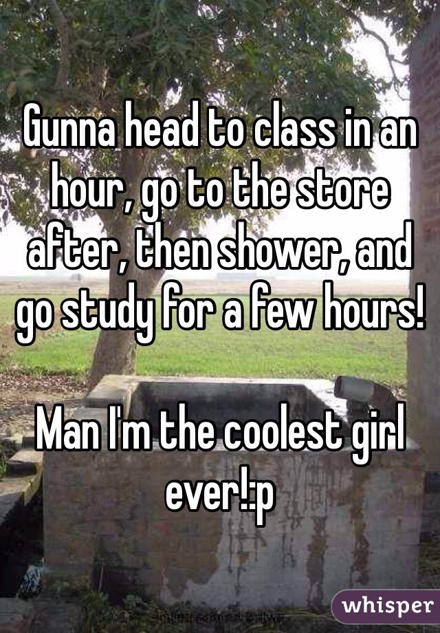 Gunna head to class in an hour, go to the store after, then shower, and go study for a few hours!  Man I'm the coolest girl ever!:p
