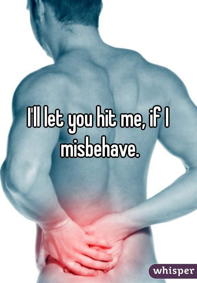 I'll let you hit me, if I misbehave.