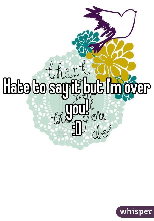 Hate to say it but I'm over you!  :D