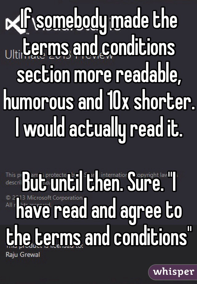 "If somebody made the terms and conditions section more readable, humorous and 10x shorter. I would actually read it.  But until then. Sure. ""I have read and agree to the terms and conditions"""