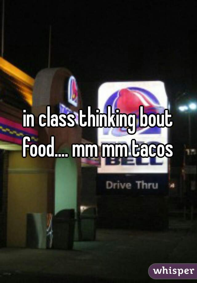 in class thinking bout food.... mm mm tacos