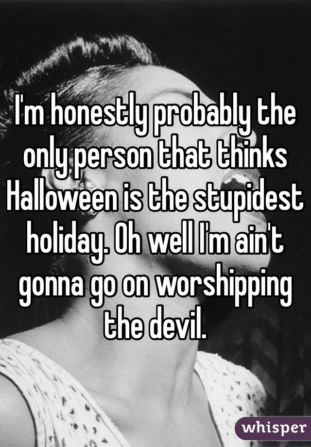 I'm honestly probably the only person that thinks Halloween is the stupidest holiday. Oh well I'm ain't gonna go on worshipping the devil.