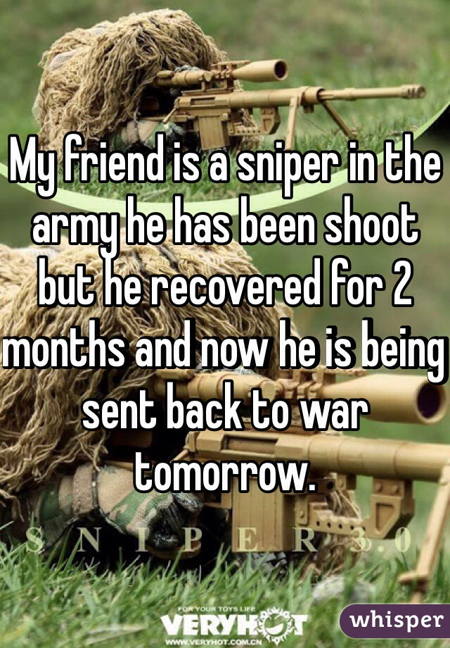 My friend is a sniper in the army he has been shoot but he recovered for 2 months and now he is being sent back to war  tomorrow.