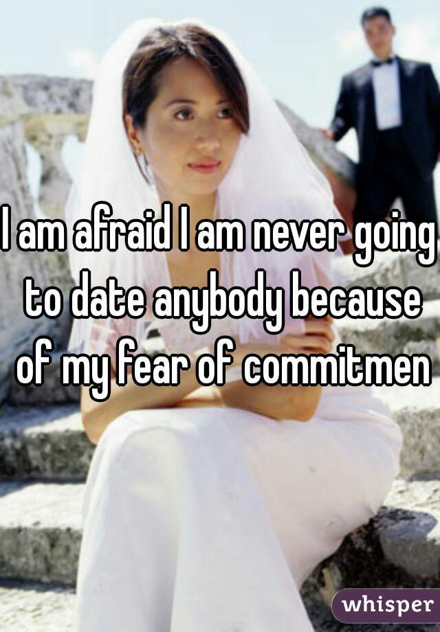 I am afraid I am never going to date anybody because of my fear of commitment