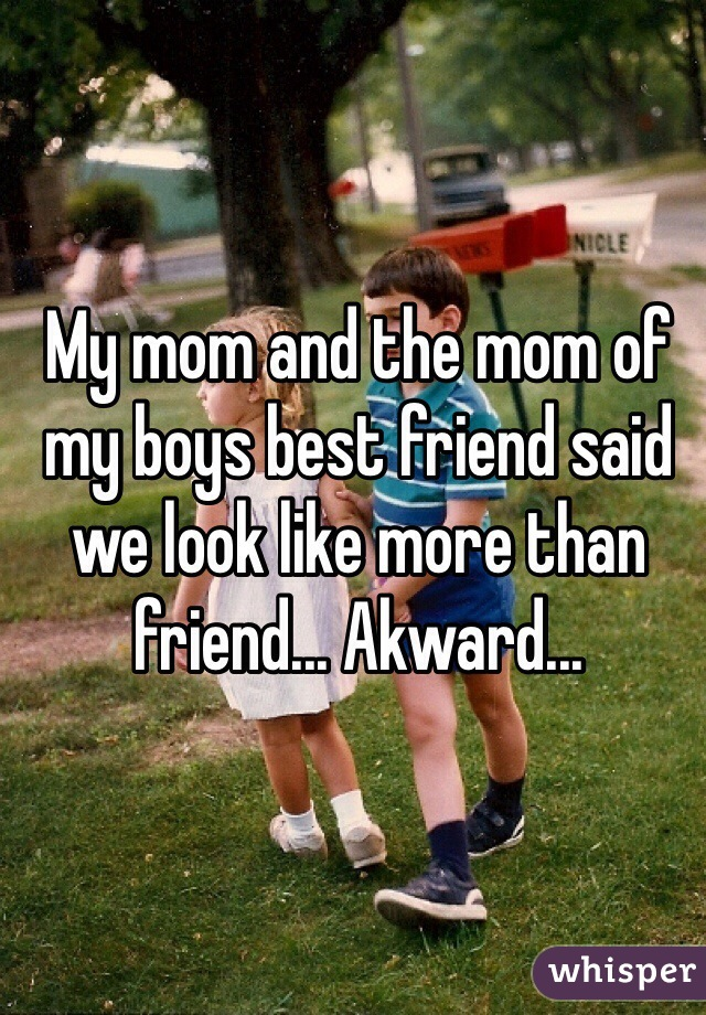 My mom and the mom of my boys best friend said we look like more than friend... Akward...