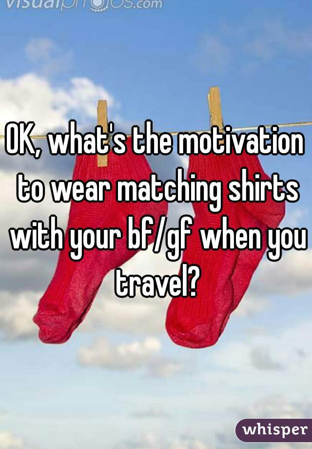 OK, what's the motivation to wear matching shirts with your bf/gf when you travel?