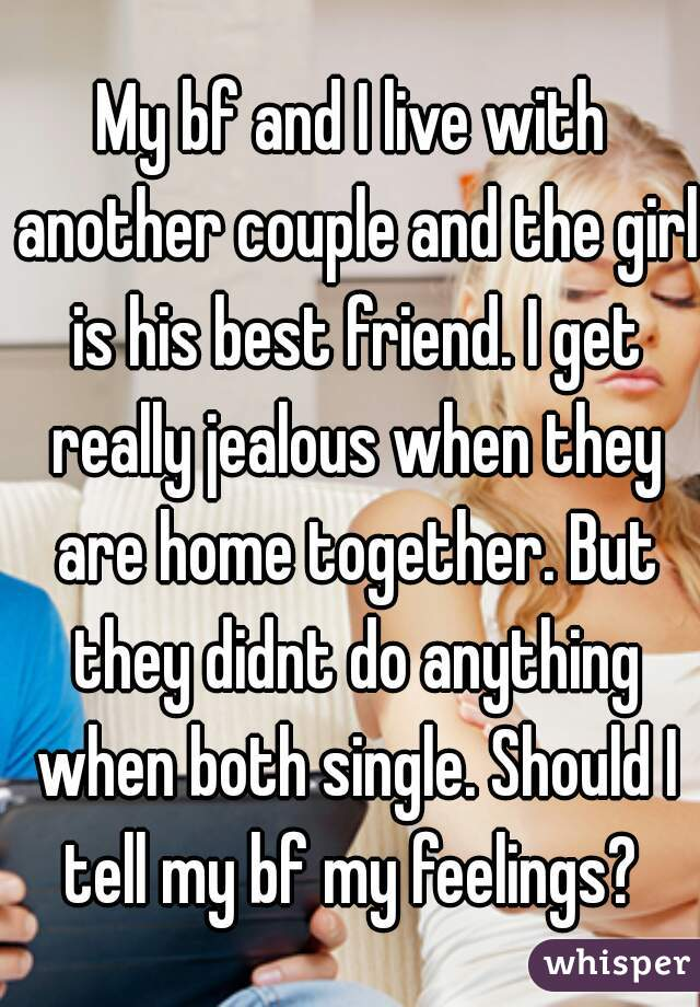 My bf and I live with another couple and the girl is his best friend. I get really jealous when they are home together. But they didnt do anything when both single. Should I tell my bf my feelings?