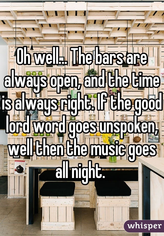 Oh well... The bars are always open, and the time is always right. If the good lord word goes unspoken, well then the music goes all night.