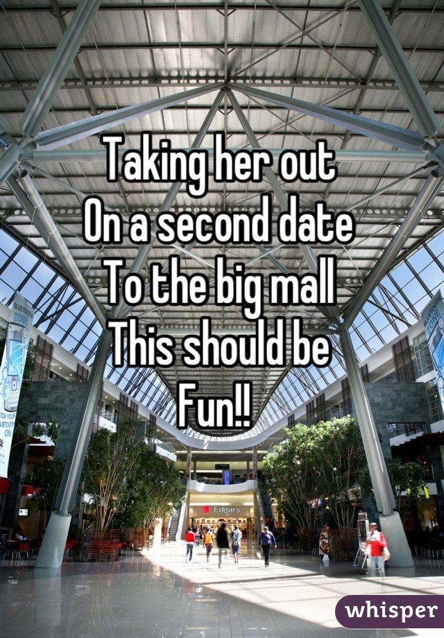 Taking her out On a second date To the big mall  This should be  Fun!!