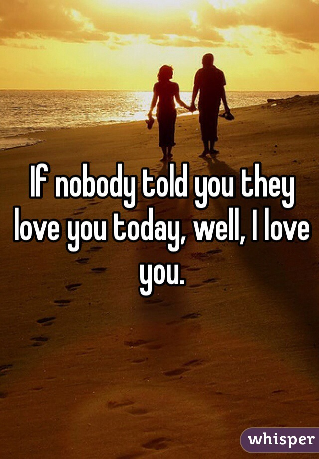 If nobody told you they love you today, well, I love you.