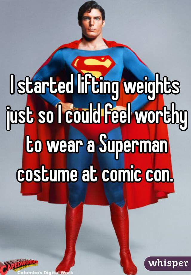 I started lifting weights just so I could feel worthy to wear a Superman costume at comic con.