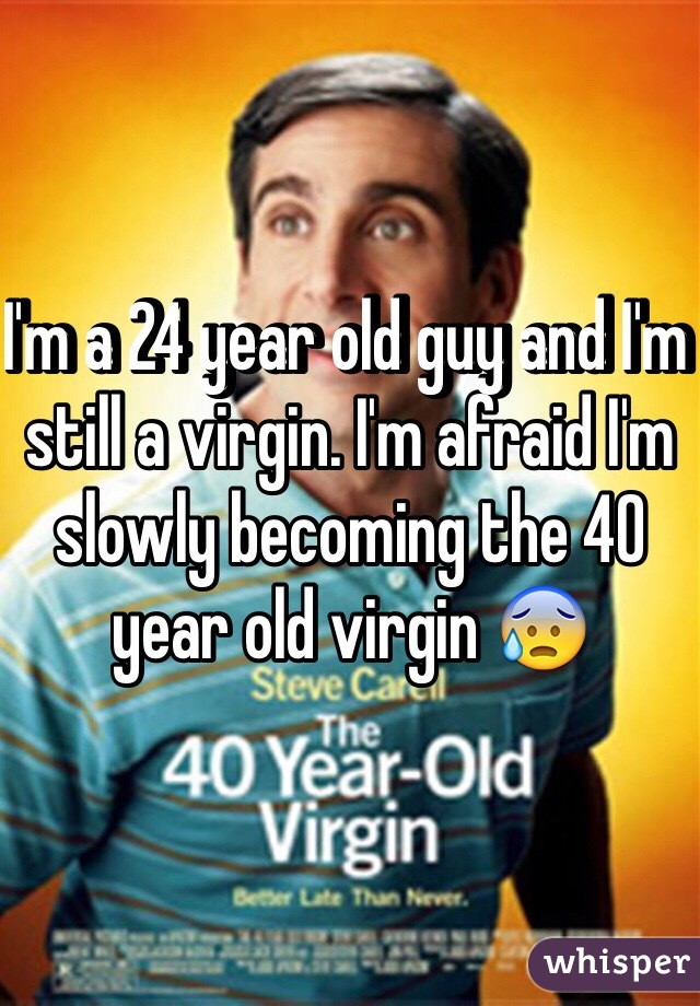 I'm a 24 year old guy and I'm still a virgin. I'm afraid I'm slowly becoming the 40 year old virgin 😰