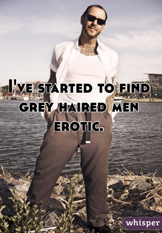 I've started to find grey haired men erotic.