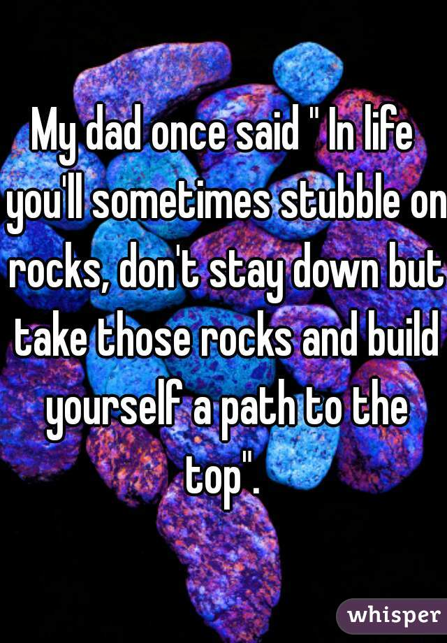 "My dad once said "" In life you'll sometimes stubble on rocks, don't stay down but take those rocks and build yourself a path to the top""."