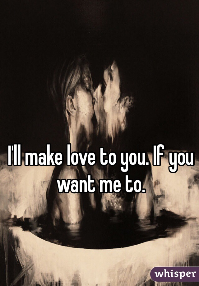 I'll make love to you. If you want me to.