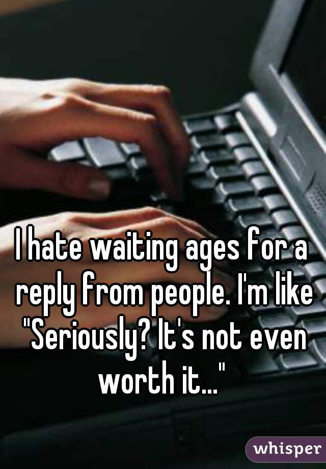 "I hate waiting ages for a reply from people. I'm like ""Seriously? It's not even worth it..."""