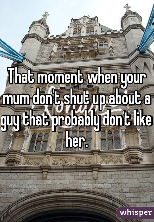 That moment when your mum don't shut up about a guy that probably don't like her.