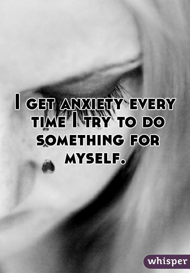 I get anxiety every time I try to do something for myself.