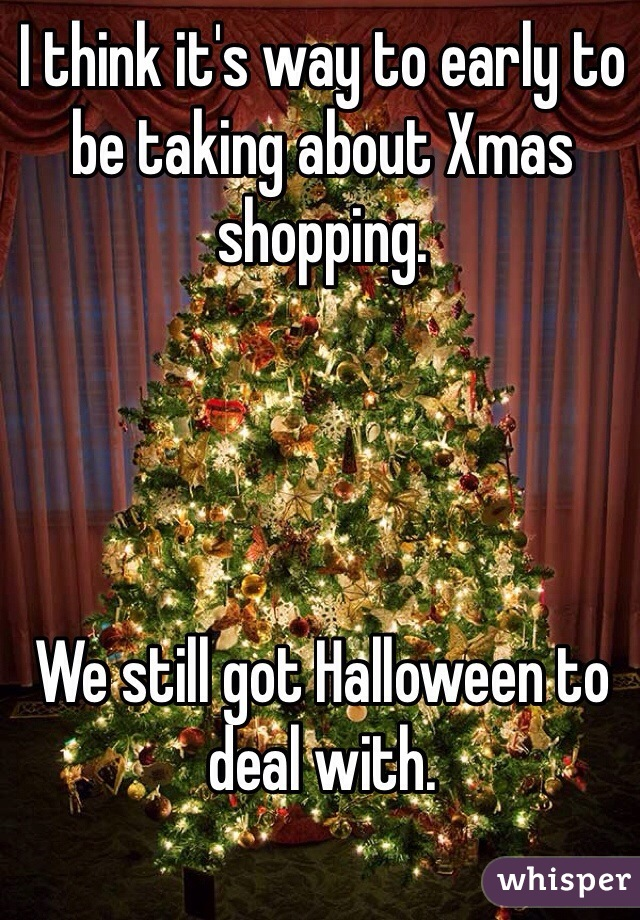 I think it's way to early to be taking about Xmas shopping.      We still got Halloween to deal with.