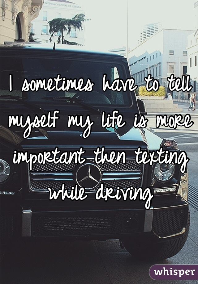 I sometimes have to tell myself my life is more important then texting while driving
