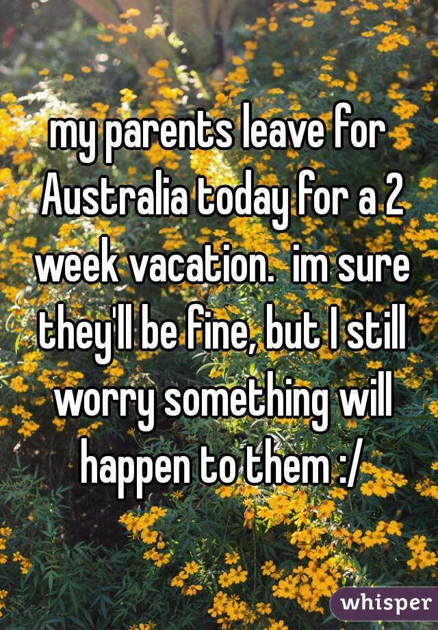 my parents leave for Australia today for a 2 week vacation.  im sure they'll be fine, but I still worry something will happen to them :/