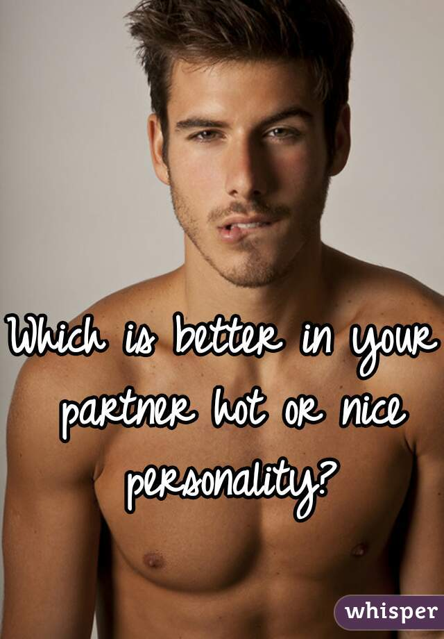 Which is better in your partner hot or nice personality?