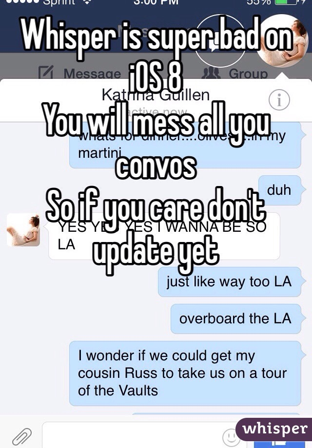 Whisper is super bad on iOS 8 You will mess all you convos  So if you care don't update yet