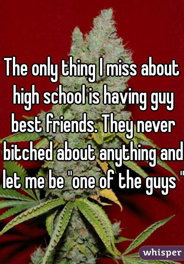 "The only thing I miss about high school is having guy best friends. They never bitched about anything and let me be ""one of the guys """