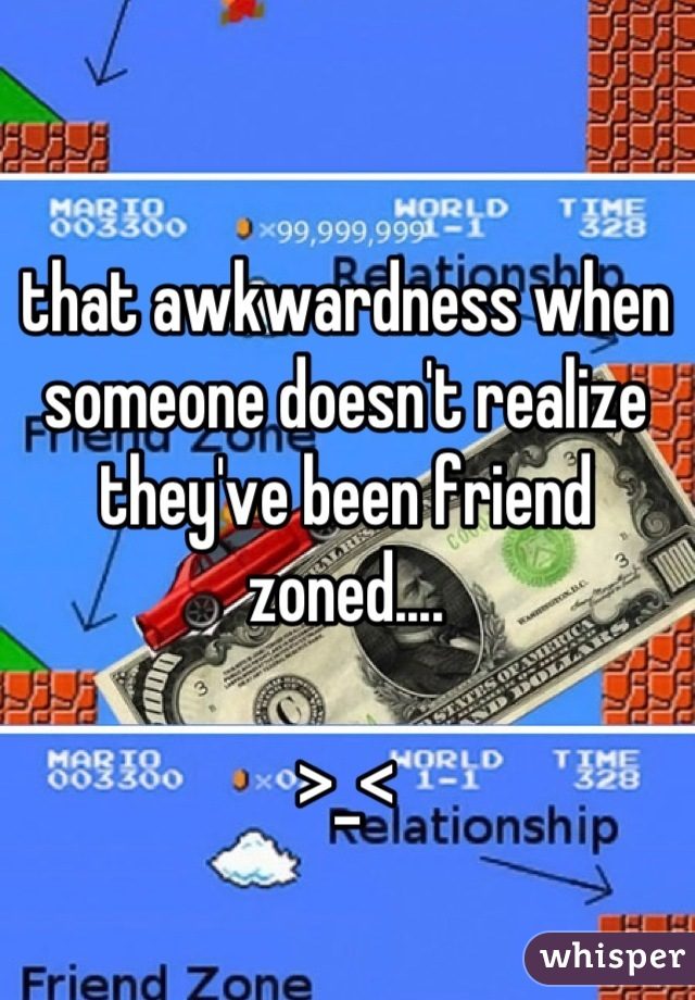 that awkwardness when someone doesn't realize they've been friend zoned....  >_<