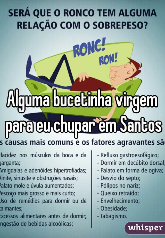 Alguma bucetinha virgem para eu chupar em Santos?