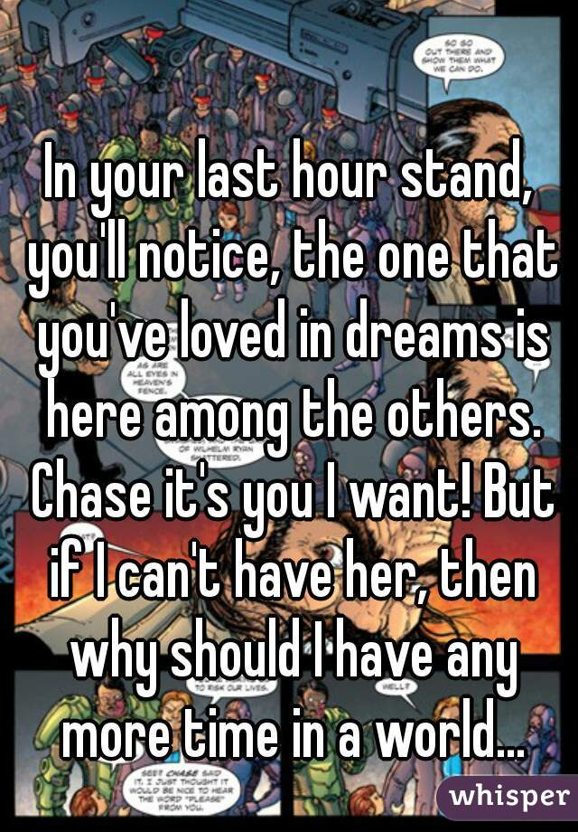 In your last hour stand, you'll notice, the one that you've loved in dreams is here among the others. Chase it's you I want! But if I can't have her, then why should I have any more time in a world...