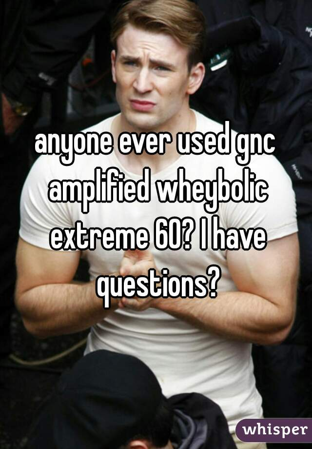 anyone ever used gnc amplified wheybolic extreme 60? I have questions?