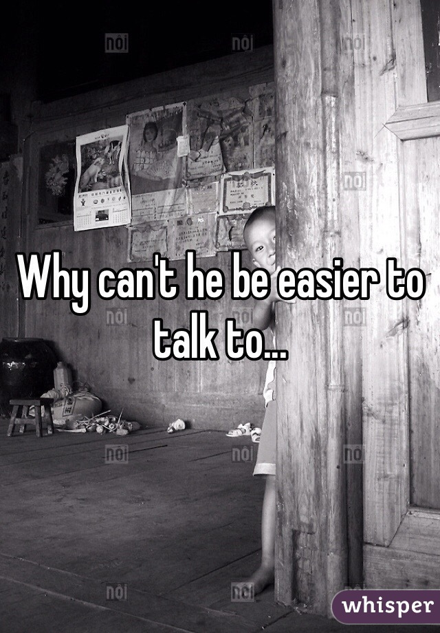 Why can't he be easier to talk to...