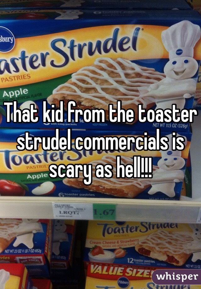 That kid from the toaster strudel commercials is scary as hell!!!