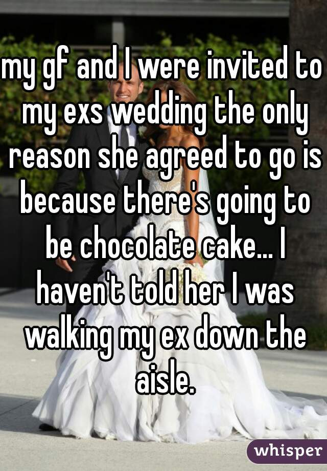 my gf and I were invited to my exs wedding the only reason she agreed to go is because there's going to be chocolate cake... I haven't told her I was walking my ex down the aisle.