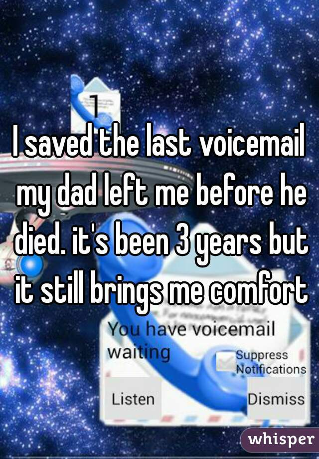 I saved the last voicemail my dad left me before he died. it's been 3 years but it still brings me comfort