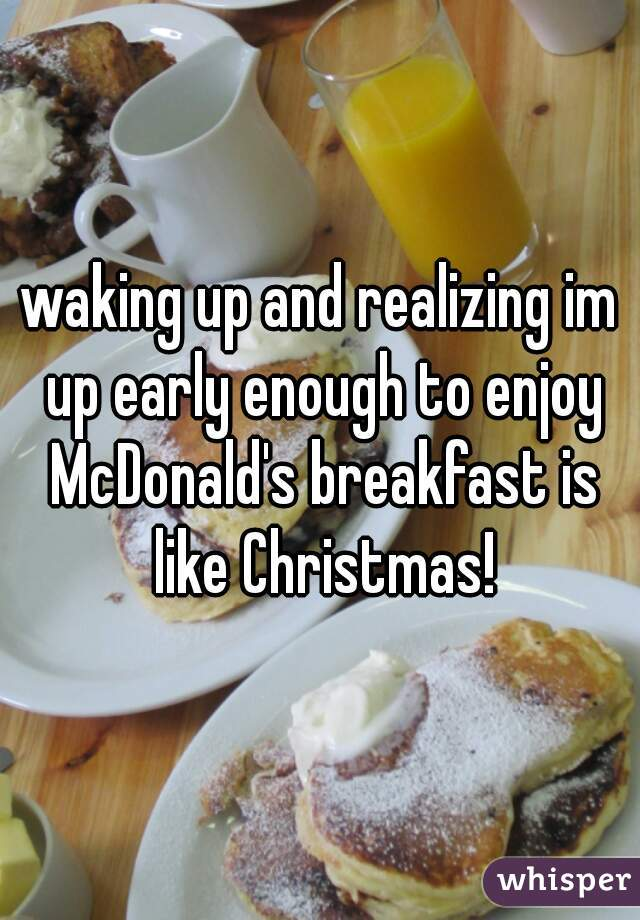 waking up and realizing im up early enough to enjoy McDonald's breakfast is like Christmas!
