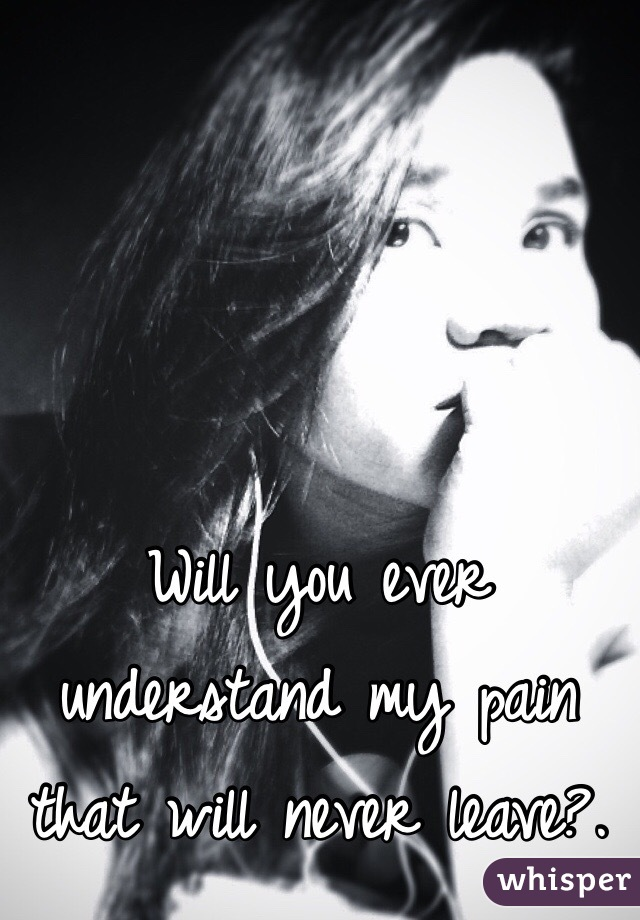 Will you ever understand my pain that will never leave?.