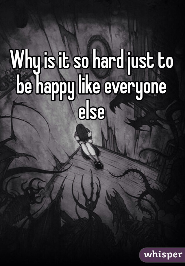 Why is it so hard just to be happy like everyone else
