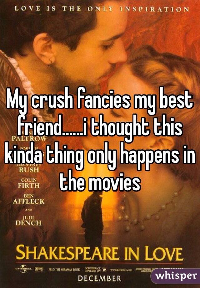 My crush fancies my best friend......i thought this kinda thing only happens in the movies