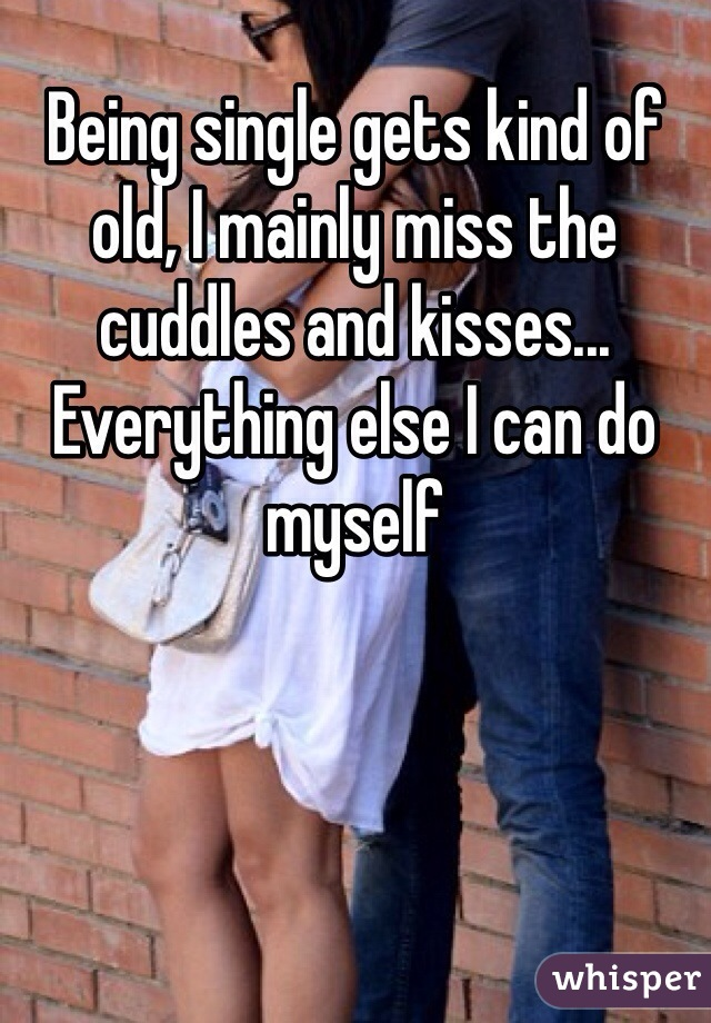Being single gets kind of old, I mainly miss the cuddles and kisses... Everything else I can do myself