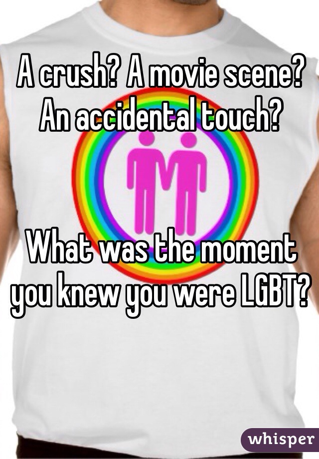A crush? A movie scene? An accidental touch?    What was the moment you knew you were LGBT?