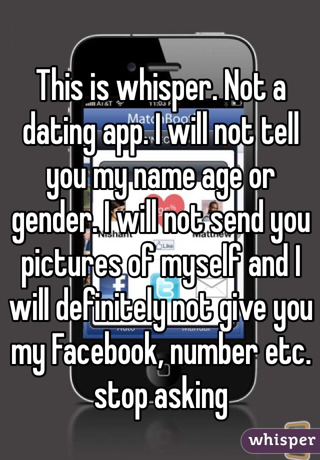 This is whisper. Not a dating app. I will not tell you my name age or gender. I will not send you pictures of myself and I will definitely not give you my Facebook, number etc. stop asking