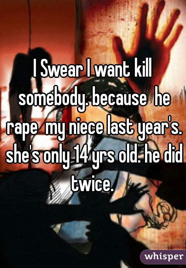 I Swear I want kill somebody. because  he rape  my niece last year's. she's only 14 yrs old. he did twice.