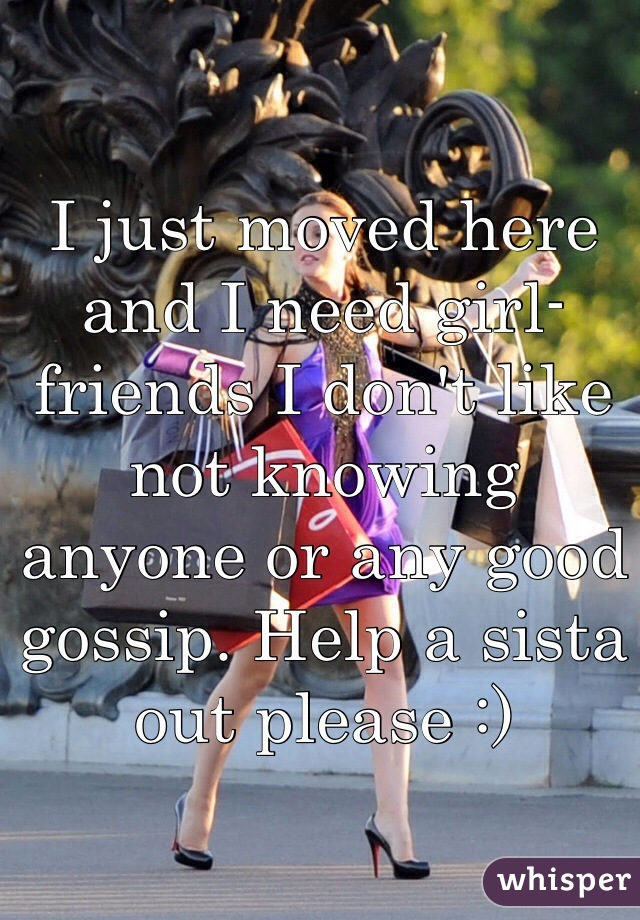 I just moved here and I need girl-friends I don't like not knowing anyone or any good gossip. Help a sista out please :)
